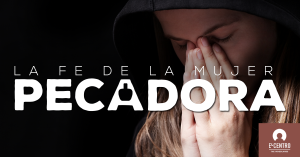 La fe de la mujer pecadora - Iglesia en Woodlands Texas - Predicas Cristianas