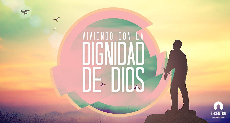 Viviendo con la dignidad de Dios - Predicas Cristianas - Iglesia en Woodlands Texas